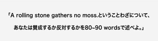 「A rolling stone gathers no moss.ということわざについて、あなたは賛成するか反対するかを80~90 wordsで述べよ。」