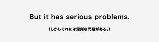 But it has serious problems.(しかしそれには深刻な問題がある。)