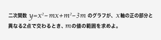 2次関数y=x^2-mx+m^2-3mのグラフが、x軸の正の部分と異なる2点で交わるとき、mの値の範囲を求めよ。