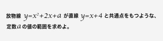 放物線y=x^2+2x+aが直線y=x+4と共有点をもつような、定数aの値の範囲を求めよ。