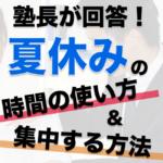 夏休みの時間の使い方や集中法を塾長が解答!