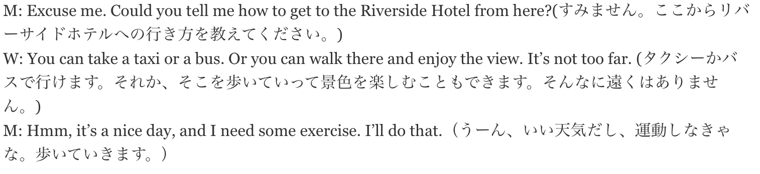 M: Excuse me. Could you tell me how to get to the Riverside Hotel from here?(すみません。ここからリバーサイドホテルへの行き方を教えてください。) W: You can take a taxi or a bus. Or you can walk there and enjoy the view. It's not too far. (タクシーかバスで行けます。それか、そこを歩いていって景色を楽しむこともできます。そんなに遠くはありません。) M: Hmm, it's a nice day, and I need some exercise. I'll do that.(うーん、いい天気だし、運動しなきゃな。歩いていきます。)